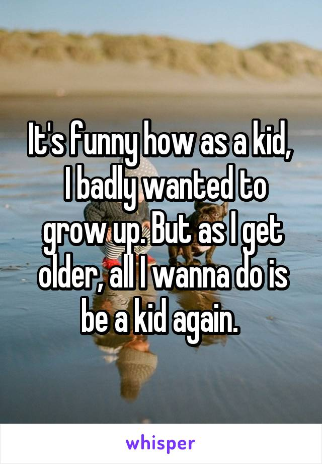 It's funny how as a kid,   I badly wanted to grow up. But as I get older, all I wanna do is be a kid again.