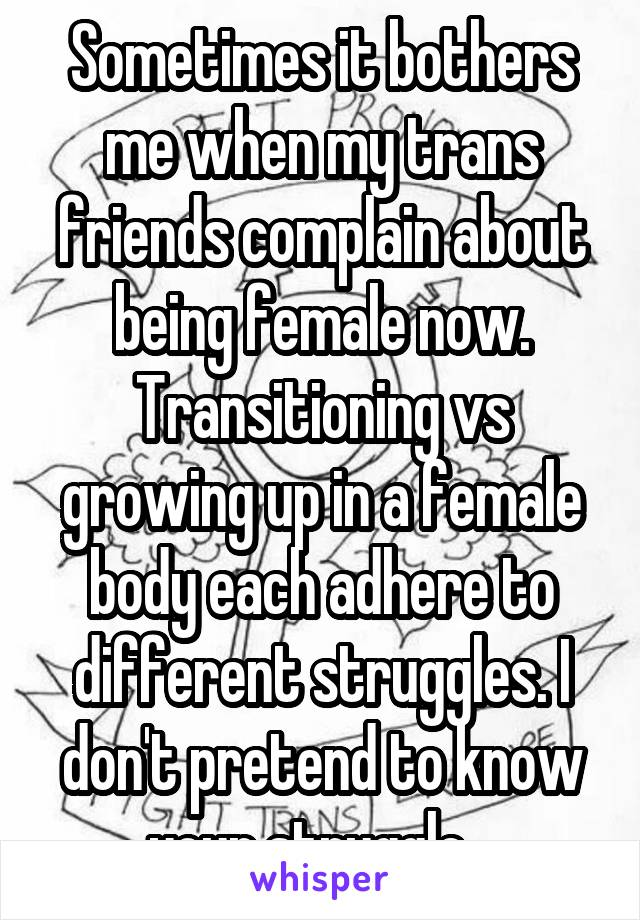 Sometimes it bothers me when my trans friends complain about being female now. Transitioning vs growing up in a female body each adhere to different struggles. I don't pretend to know your struggle...