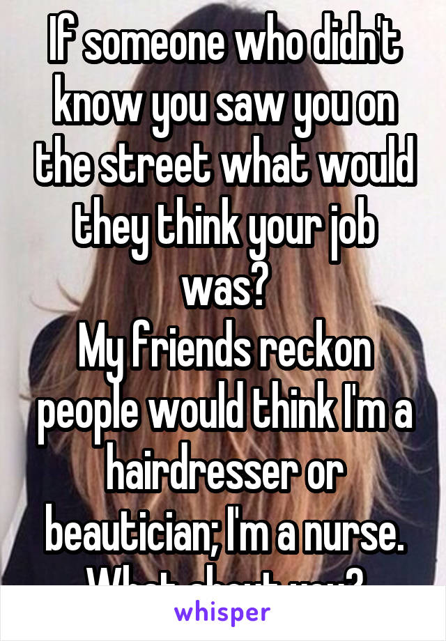If someone who didn't know you saw you on the street what would they think your job was? My friends reckon people would think I'm a hairdresser or beautician; I'm a nurse. What about you?