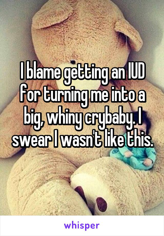 I blame getting an IUD for turning me into a big, whiny crybaby. I swear I wasn't like this.