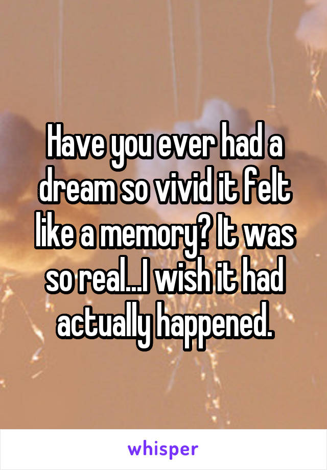 Have you ever had a dream so vivid it felt like a memory? It was so real...I wish it had actually happened.