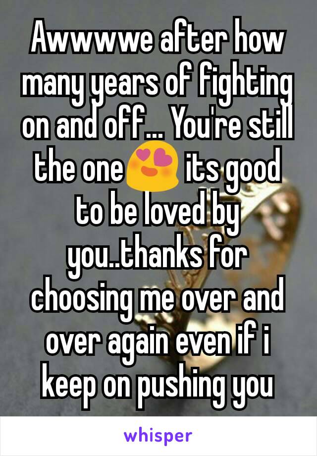 Awwwwe after how many years of fighting on and off... You're still the one😍 its good to be loved by you..thanks for choosing me over and over again even if i keep on pushing you away..