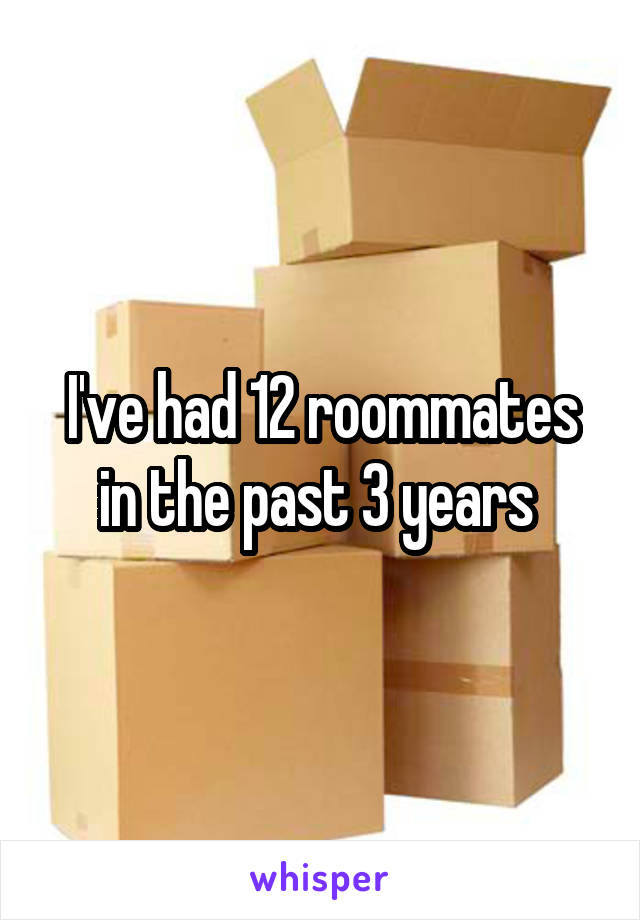I've had 12 roommates in the past 3 years