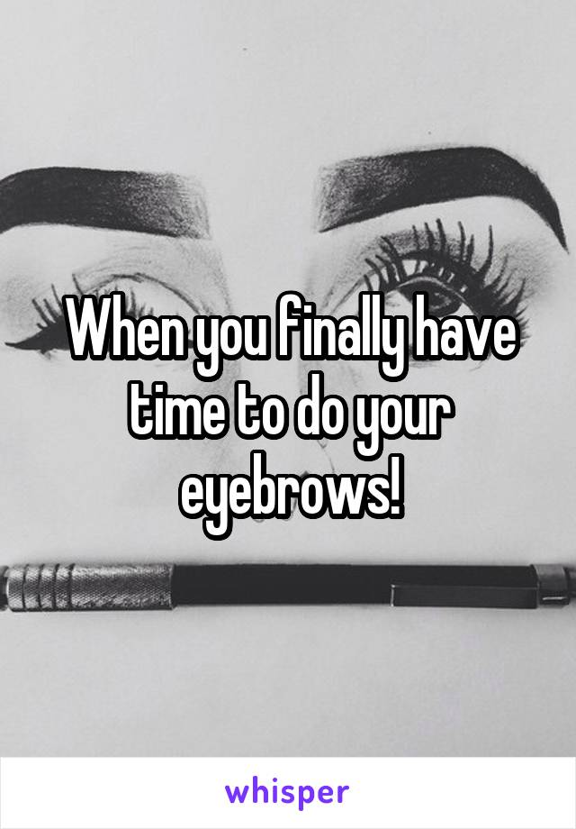 When you finally have time to do your eyebrows!