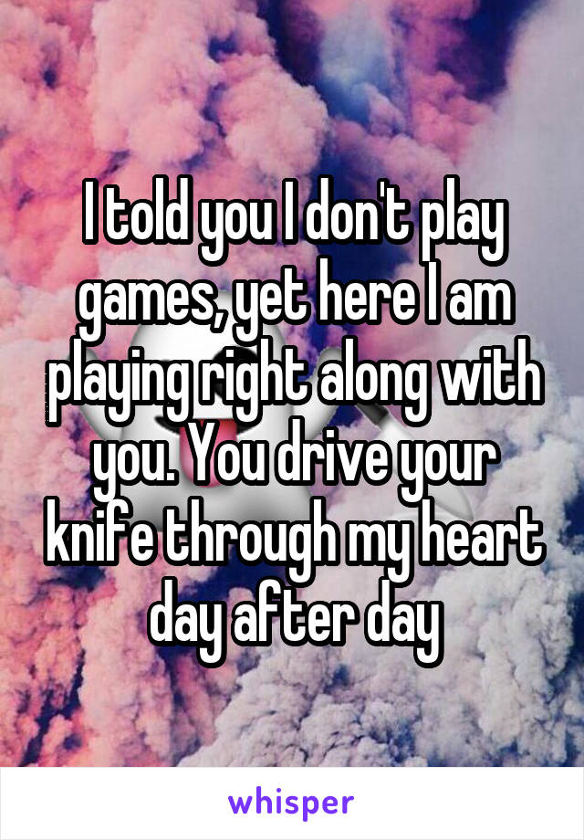 I told you I don't play games, yet here I am playing right along with you. You drive your knife through my heart day after day