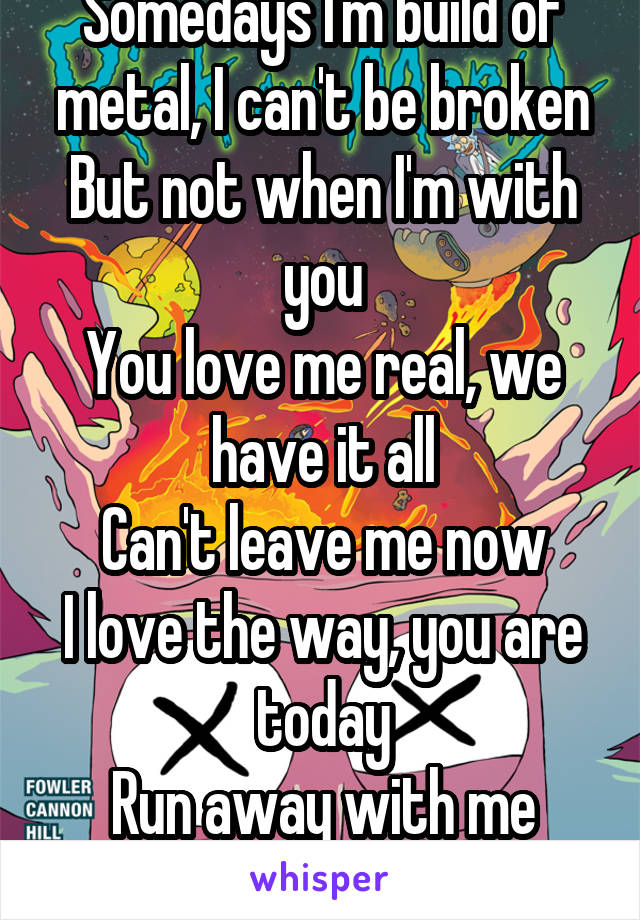 Somedays I'm build of metal, I can't be broken But not when I'm with you You love me real, we have it all Can't leave me now I love the way, you are today Run away with me now