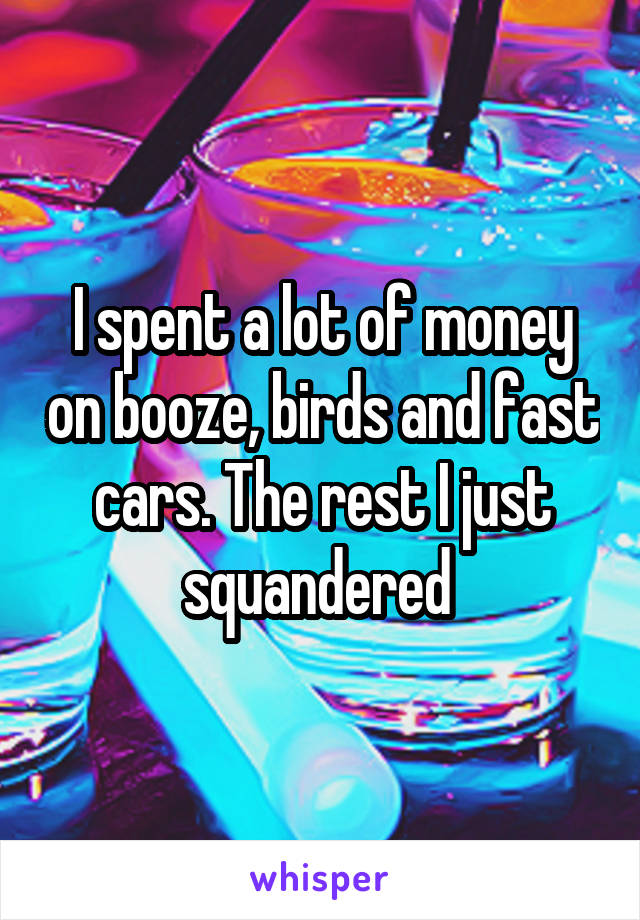 I spent a lot of money on booze, birds and fast cars. The rest I just squandered