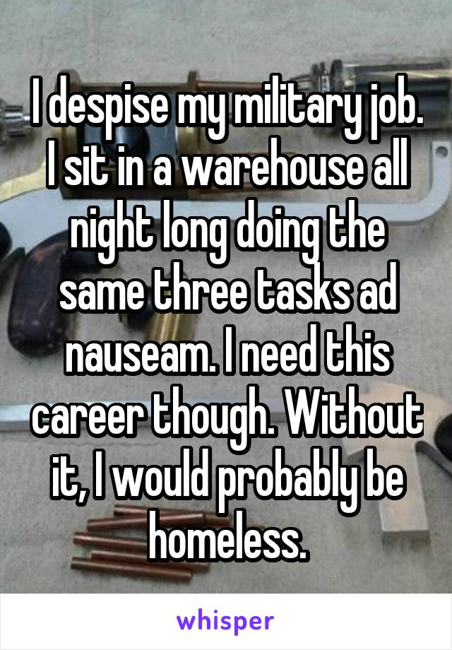 I despise my military job. I sit in a warehouse all night long doing the same three tasks ad nauseam. I need this career though. Without it, I would probably be homeless.