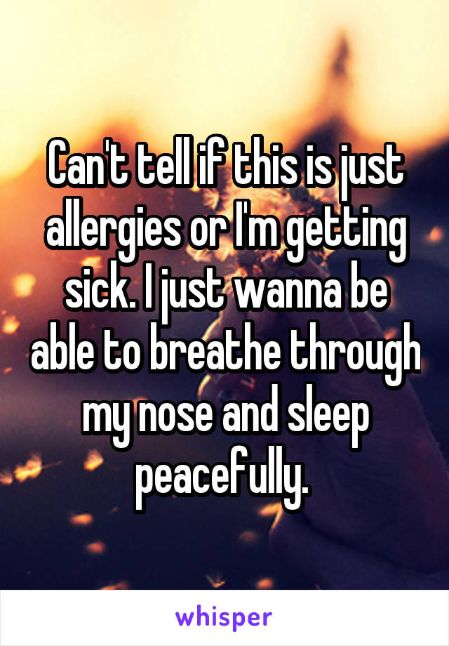 Can't tell if this is just allergies or I'm getting sick. I just wanna be able to breathe through my nose and sleep peacefully.