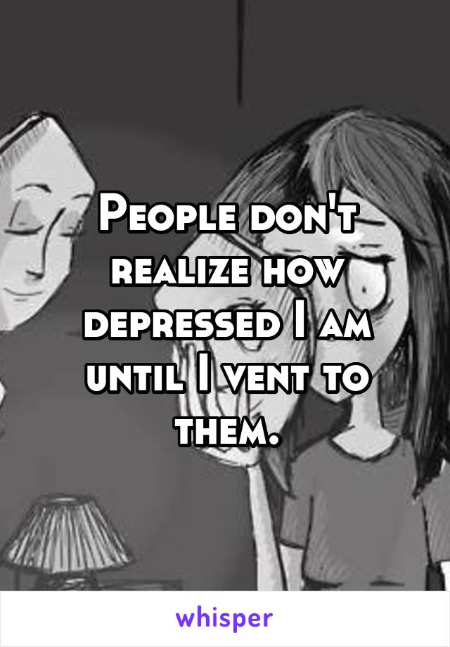 People don't realize how depressed I am until I vent to them.