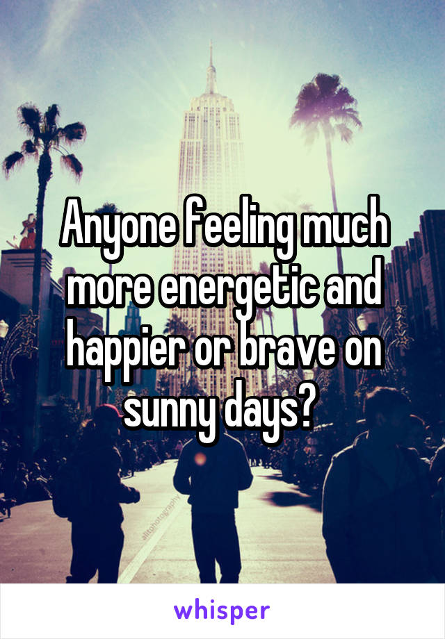 Anyone feeling much more energetic and happier or brave on sunny days?