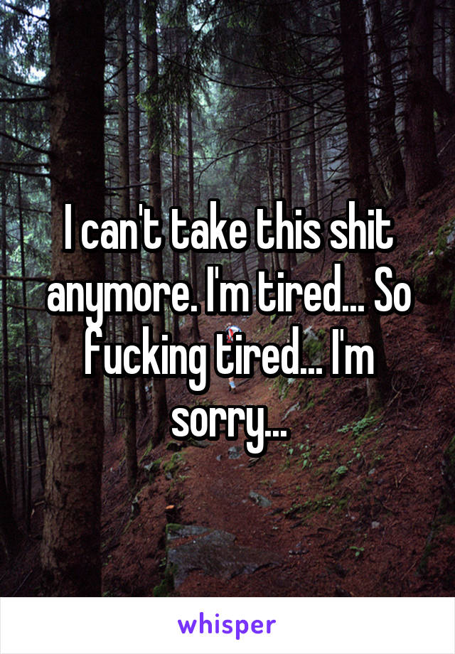 I can't take this shit anymore. I'm tired... So fucking tired... I'm sorry...