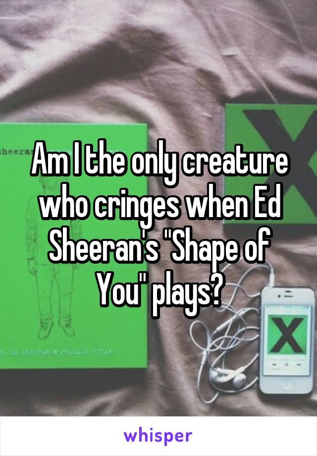 "Am I the only creature who cringes when Ed Sheeran's ""Shape of You"" plays?"