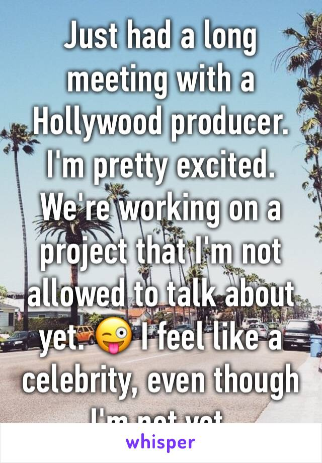 Just had a long meeting with a Hollywood producer. I'm pretty excited. We're working on a project that I'm not allowed to talk about yet. 😜 I feel like a celebrity, even though I'm not yet.