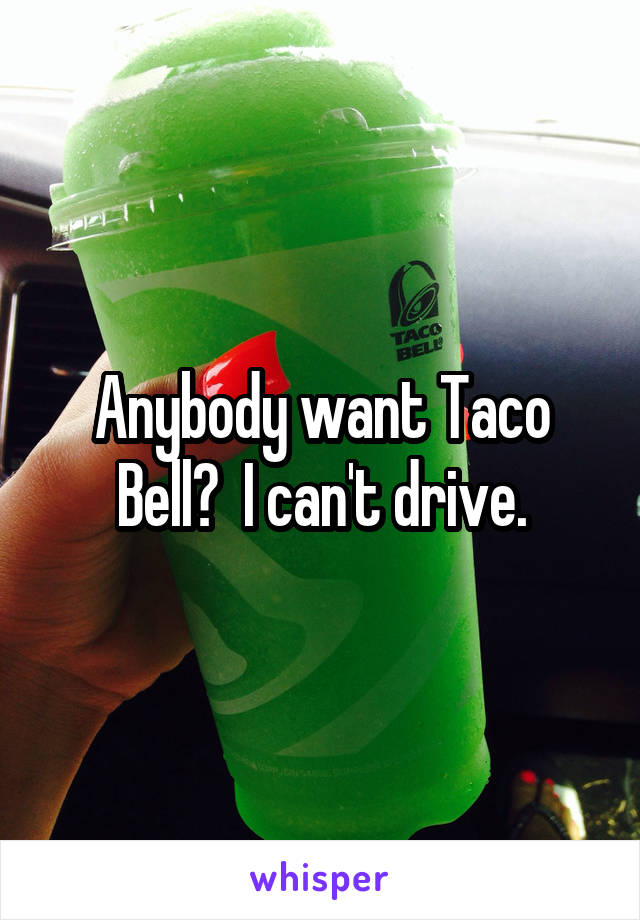 Anybody want Taco Bell?  I can't drive.