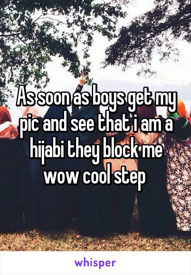 As soon as boys get my pic and see that i am a hijabi they block me wow cool step