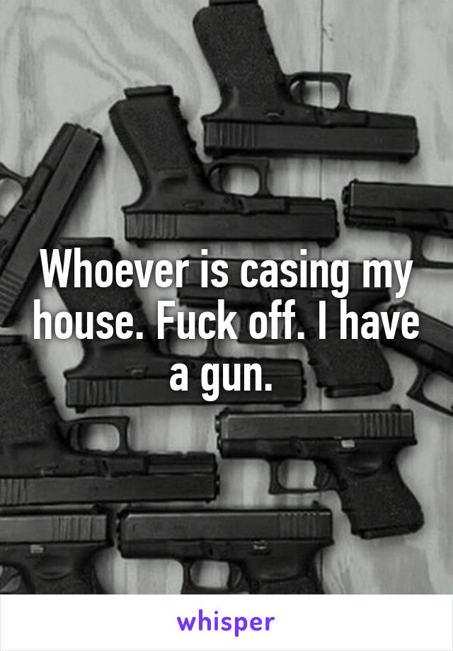 Whoever is casing my house. Fuck off. I have a gun.