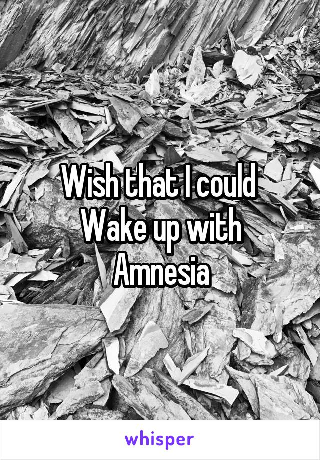 Wish that I could  Wake up with Amnesia