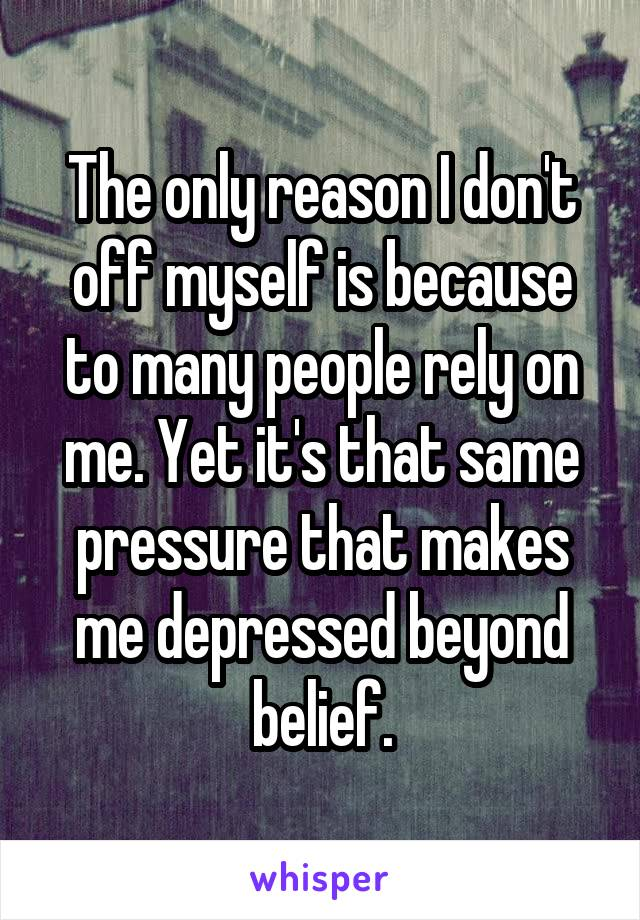 The only reason I don't off myself is because to many people rely on me. Yet it's that same pressure that makes me depressed beyond belief.