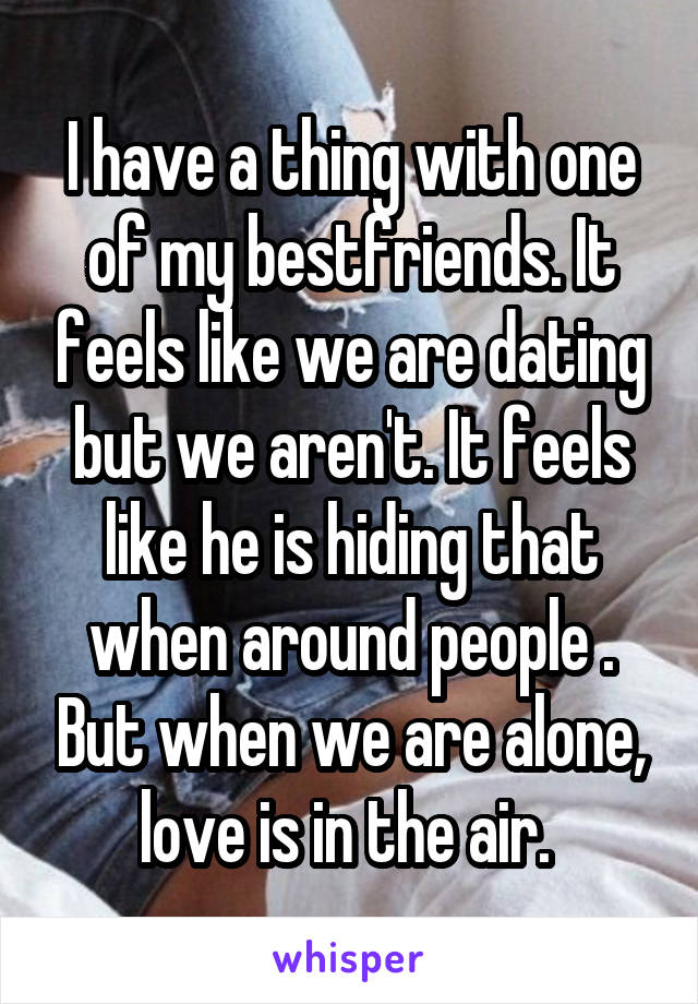 I have a thing with one of my bestfriends. It feels like we are dating but we aren't. It feels like he is hiding that when around people . But when we are alone, love is in the air.