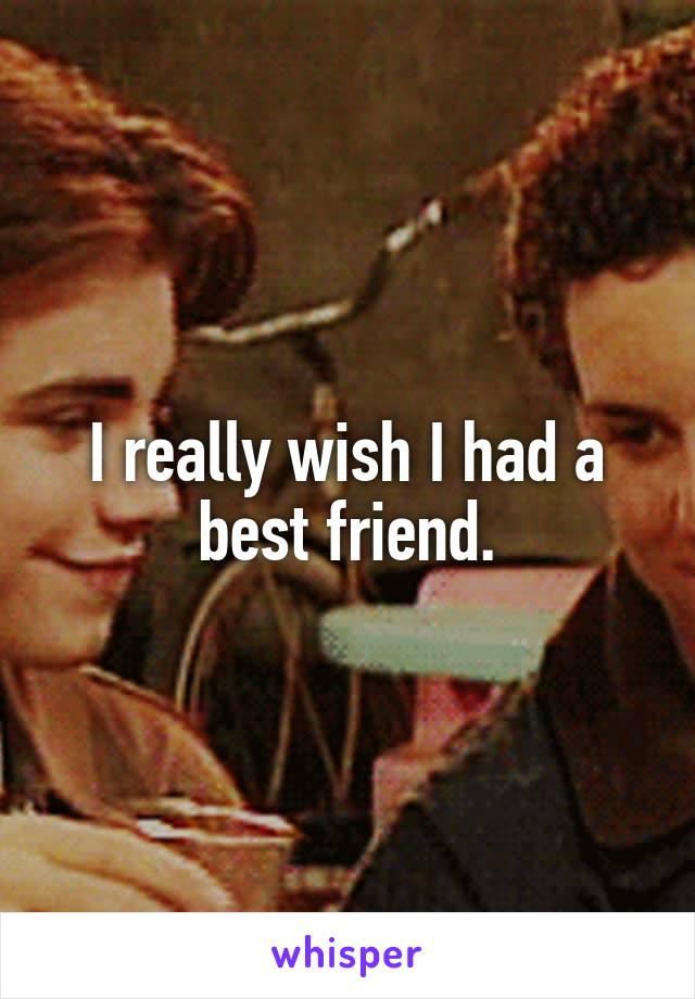 I really wish I had a best friend.