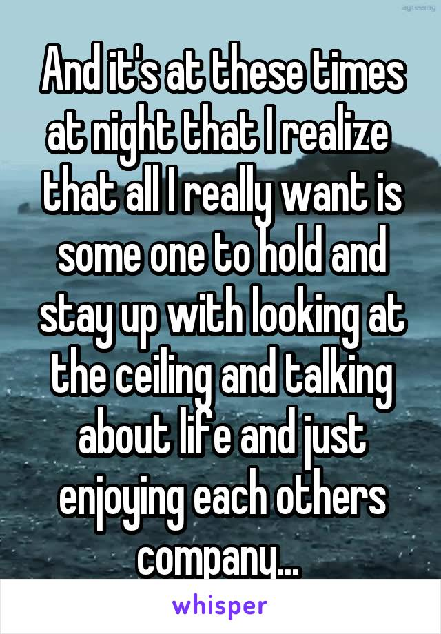 And it's at these times at night that I realize  that all I really want is some one to hold and stay up with looking at the ceiling and talking about life and just enjoying each others company...