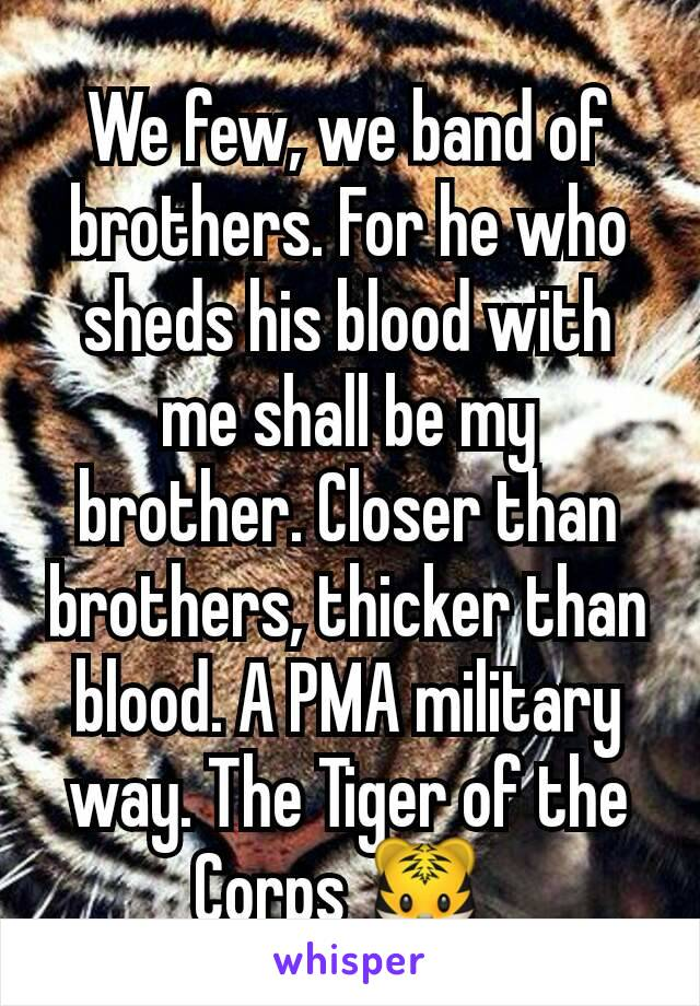 We few, we band of brothers. For he who sheds his blood with me shall be my brother. Closer than brothers, thicker than blood. A PMA military way. The Tiger of the Corps 🐯