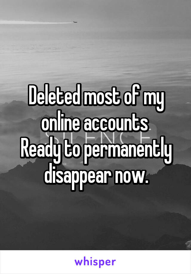 Deleted most of my online accounts  Ready to permanently disappear now.