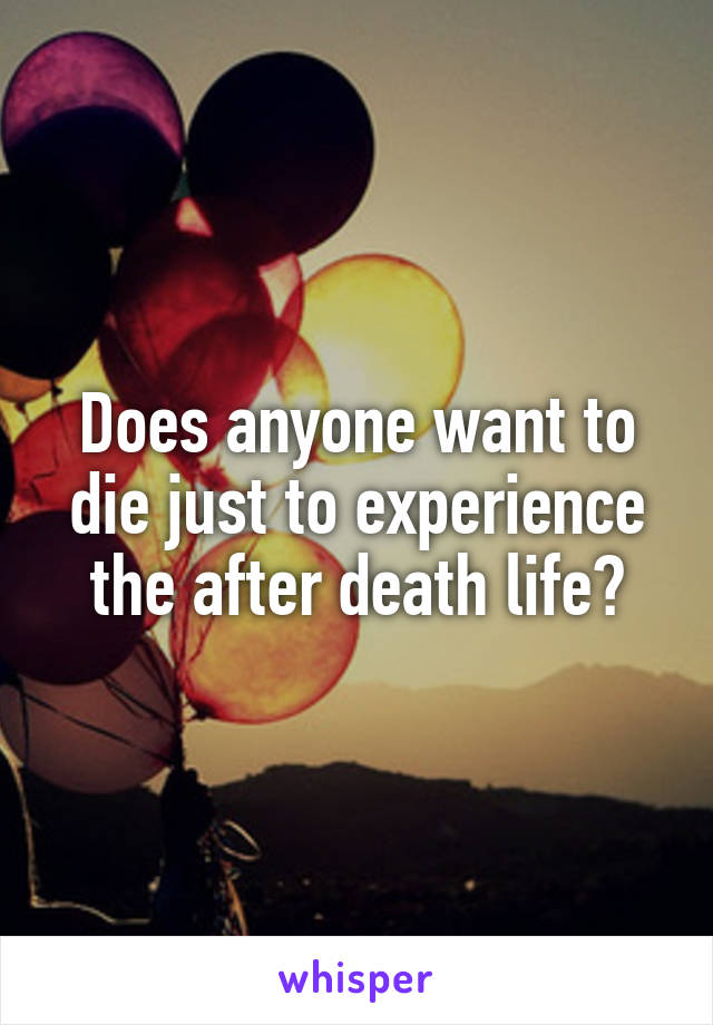 Does anyone want to die just to experience the after death life?