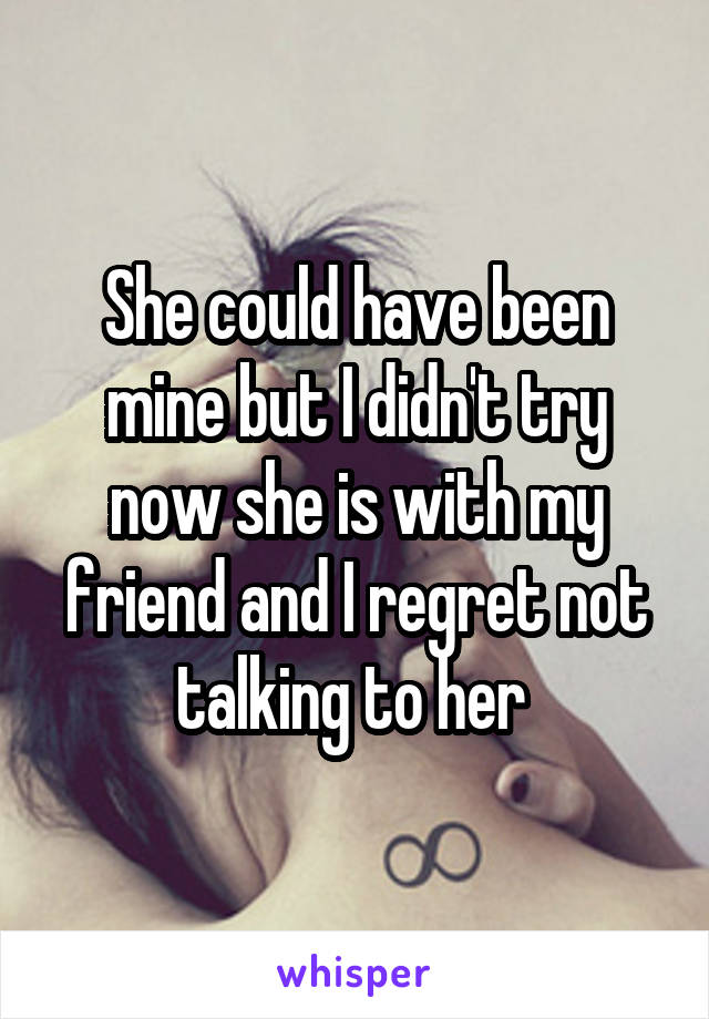 She could have been mine but I didn't try now she is with my friend and I regret not talking to her
