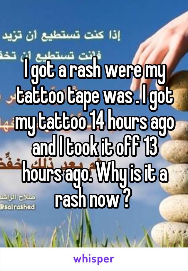 I got a rash were my tattoo tape was . I got my tattoo 14 hours ago and I took it off 13 hours ago. Why is it a rash now ?