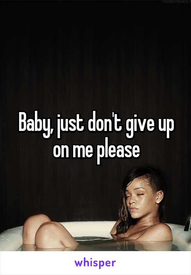 Baby, just don't give up on me please