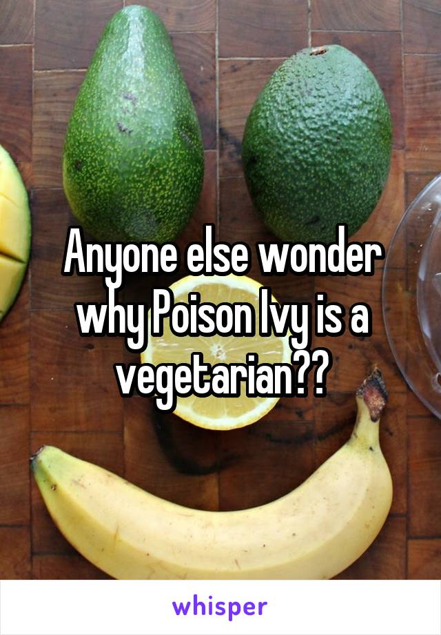 Anyone else wonder why Poison Ivy is a vegetarian??