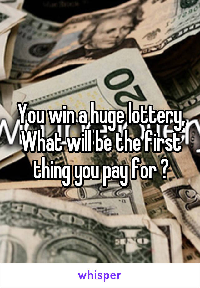 You win a huge lottery, What will be the first thing you pay for ?