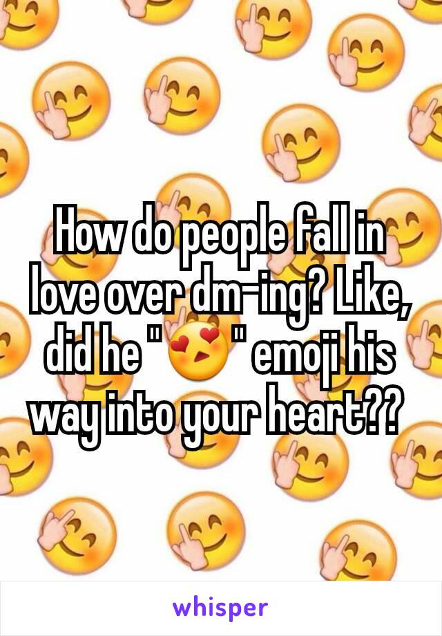 """How do people fall in love over dm-ing? Like, did he """"😍"""" emoji his way into your heart??"""