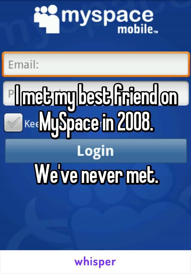 I met my best friend on MySpace in 2008.  We've never met.