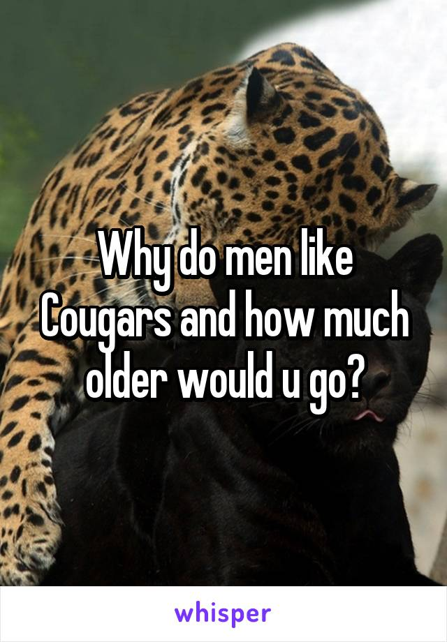 Why do men like Cougars and how much older would u go?