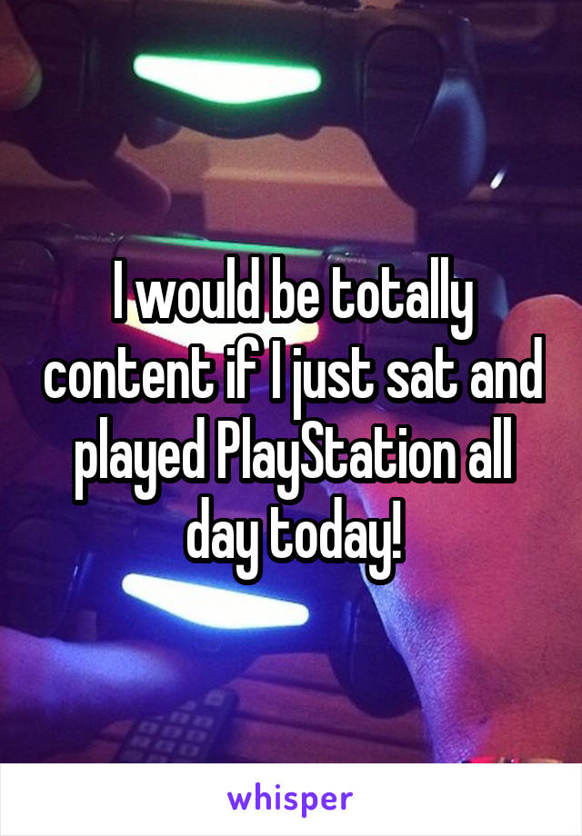 I would be totally content if I just sat and played PlayStation all day today!