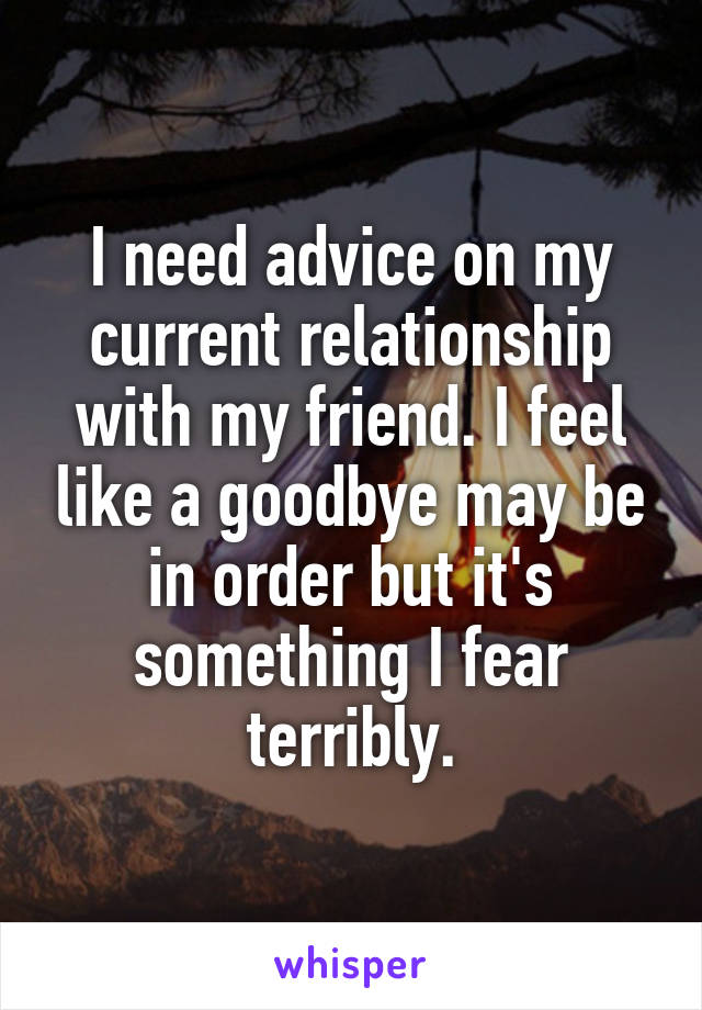 I need advice on my current relationship with my friend. I feel like a goodbye may be in order but it's something I fear terribly.
