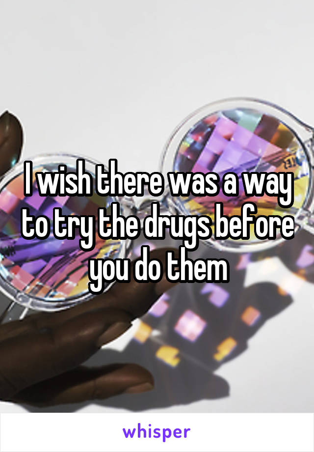 I wish there was a way to try the drugs before you do them