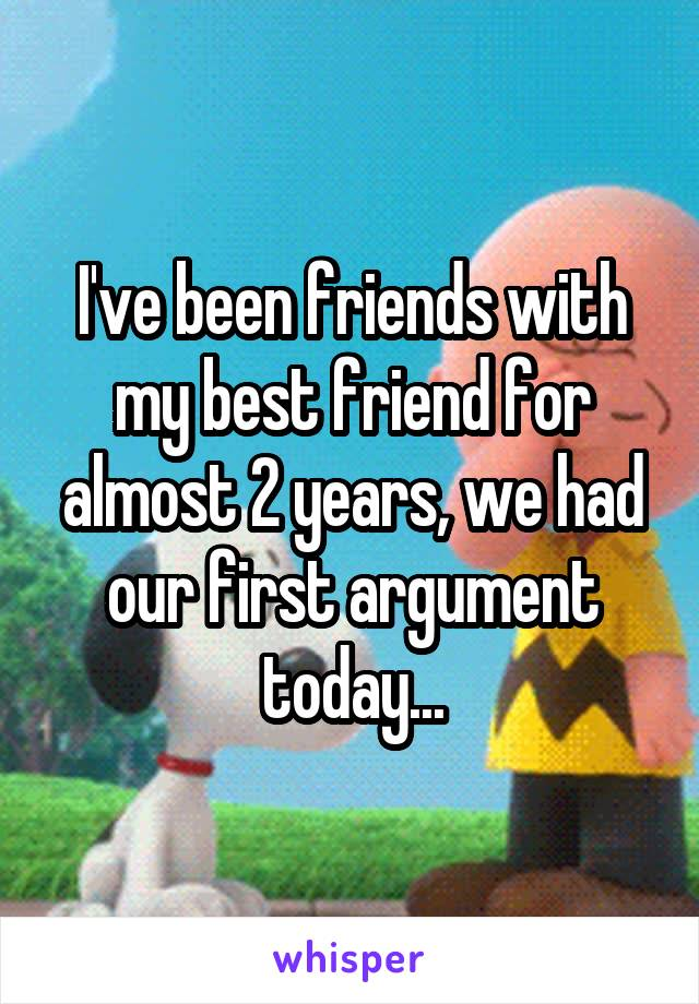 I've been friends with my best friend for almost 2 years, we had our first argument today...