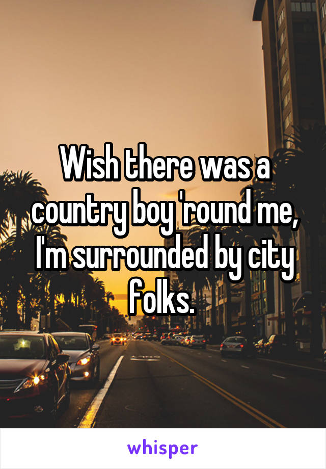 Wish there was a country boy 'round me, I'm surrounded by city folks.