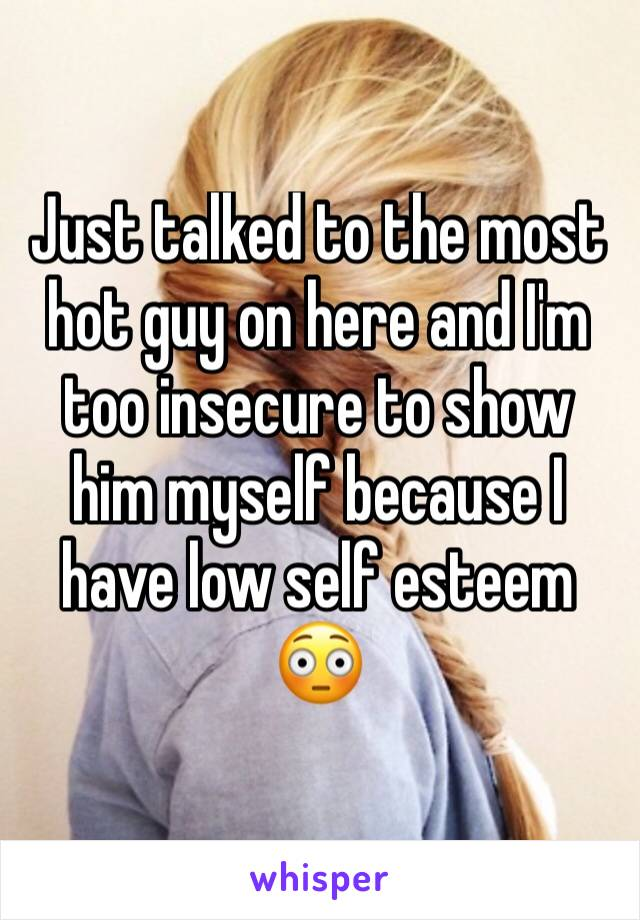 Just talked to the most hot guy on here and I'm too insecure to show him myself because I have low self esteem 😳