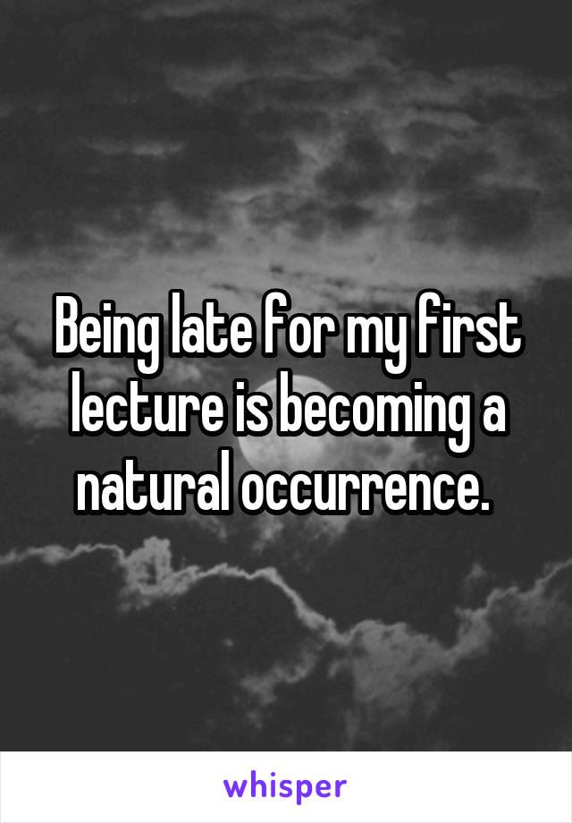 Being late for my first lecture is becoming a natural occurrence.