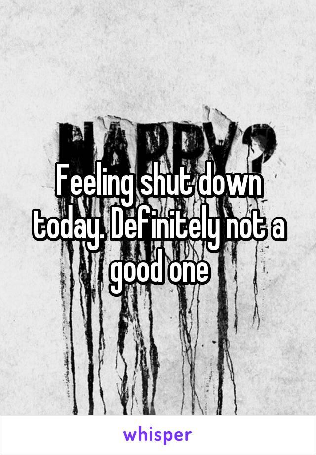 Feeling shut down today. Definitely not a good one