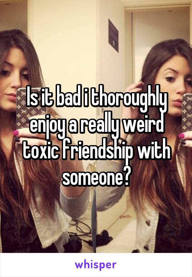 Is it bad i thoroughly enjoy a really weird toxic friendship with someone?
