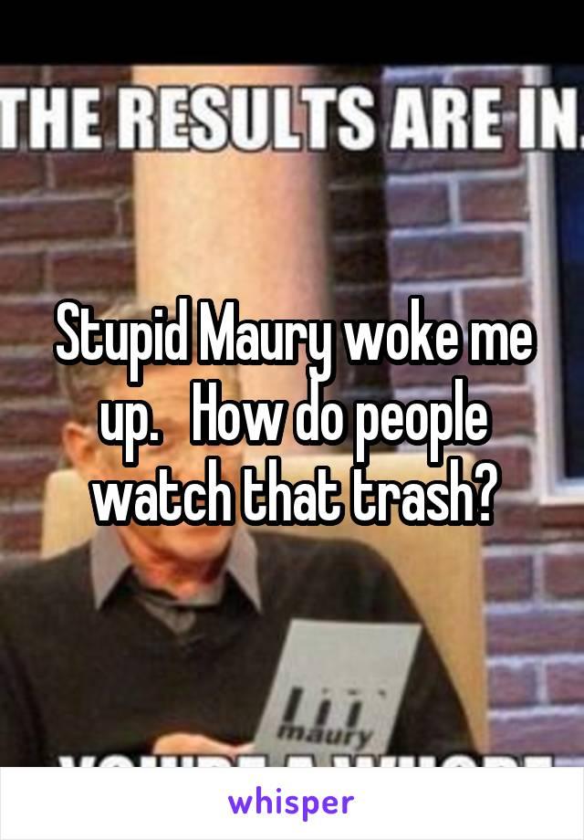 Stupid Maury woke me up.   How do people watch that trash?