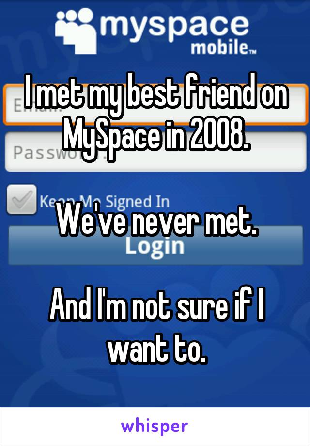 I met my best friend on MySpace in 2008.  We've never met.  And I'm not sure if I want to.