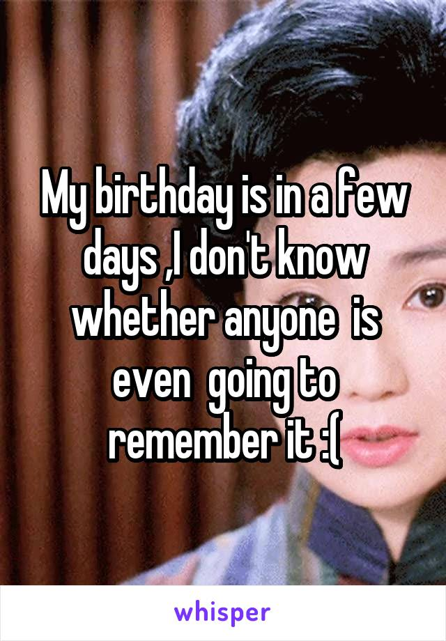 My birthday is in a few days ,I don't know whether anyone  is even  going to remember it :(