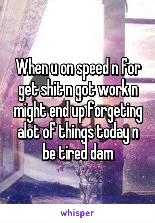 When u on speed n for get shit n got work n might end up forgeting alot of things today n be tired dam